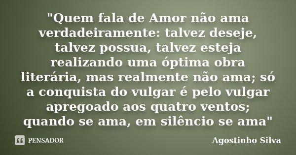 """""""Quem fala de Amor não ama verdadeiramente: talvez deseje, talvez possua, talvez esteja realizando uma óptima obra literária, mas realmente não ama; só a c... Frase de Agostinho Silva."""