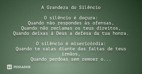 A Grandeza do silêncio O silêncio é doçura: Quando não respondes às ofensas, Quando não reclamas os teus direitos, Quando deixas à Deus a defesa da tua honra. O... Frase de Desconhecido.