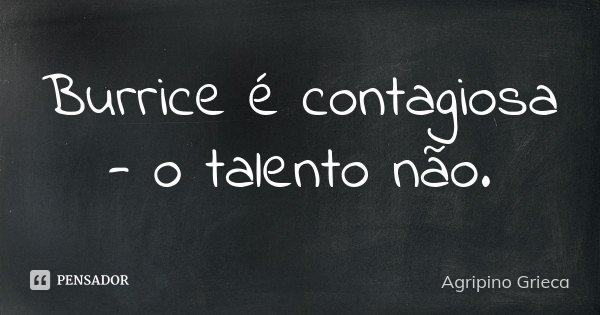 Burrice é contagiosa - o talento não.... Frase de Agripino Grieca.