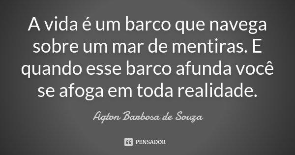 A vida é um barco que navega sobre um mar de mentiras. E quando esse barco afunda você se afoga em toda realidade.... Frase de Agton Barbosa de Souza.