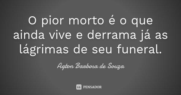 O pior morto é o que ainda vive e derrama já as lágrimas de seu funeral.... Frase de Agton Barbosa de Souza.