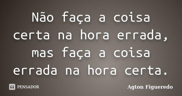 Não faça a coisa certa na hora errada, mas faça a coisa errada na hora certa.... Frase de Agton Figueredo.