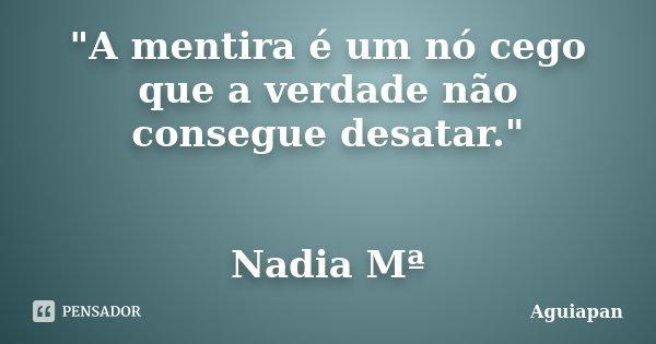 """""""A mentira é um nó cego que a verdade não consegue desatar."""" Nadia Mª... Frase de Aguiapan."""