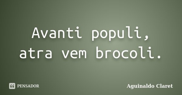 Avanti populi, atra vem brocoli.... Frase de Aguinaldo Claret.