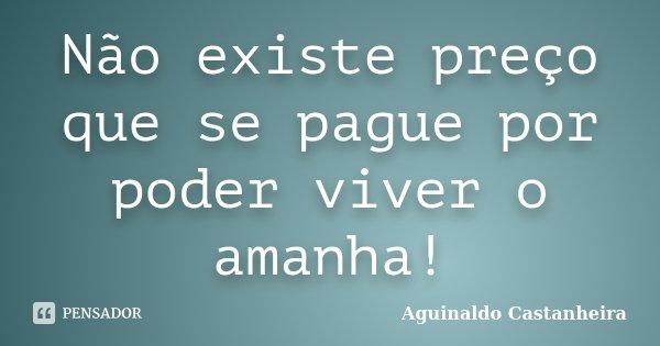 Não existe preço que se pague por poder viver o amanha!... Frase de Aguinaldo Castanheira.