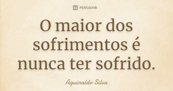 O maior dos sofrimentos é nunca ter sofrido.... Frase de Aguinaldo Silva.