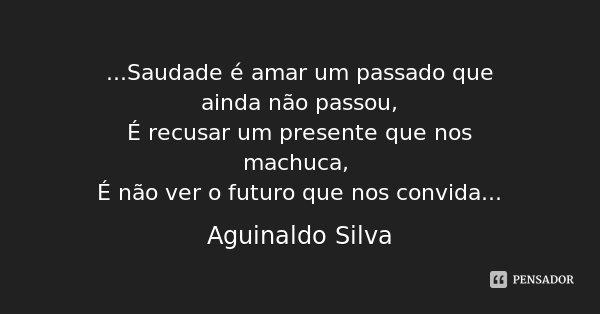 ...Saudade é amar um passado que ainda não passou, É recusar um presente que nos machuca, É não ver o futuro que nos convida...... Frase de Aguinaldo Silva.