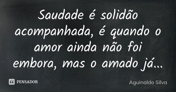 Saudade é solidão acompanhada, é quando o amor ainda não foi embora, mas o amado já...... Frase de Aguinaldo Silva.