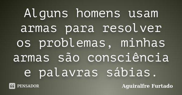 Alguns homens usam armas para resolver os problemas, minhas armas são consciência e palavras sábias.... Frase de Aguiralfre Furtado.