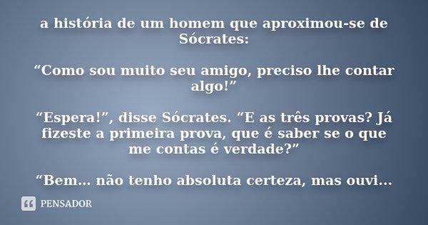 """a história de um homem que aproximou-se de Sócrates: """"Como sou muito seu amigo, preciso lhe contar algo!"""" """"Espera!"""", disse Sócrates. """"E as três provas? Já fizes... Frase de Desconheço."""