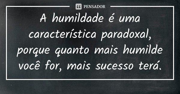 A humildade é uma característica paradoxal, porque quanto mais humilde você for, mais sucesso terá.... Frase de Desconhecido.