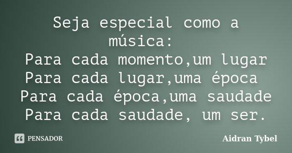 Seja especial como a música: Para cada momento,um lugar Para cada lugar,uma época Para cada época,uma saudade Para cada saudade, um ser.... Frase de Aidran Tybel.