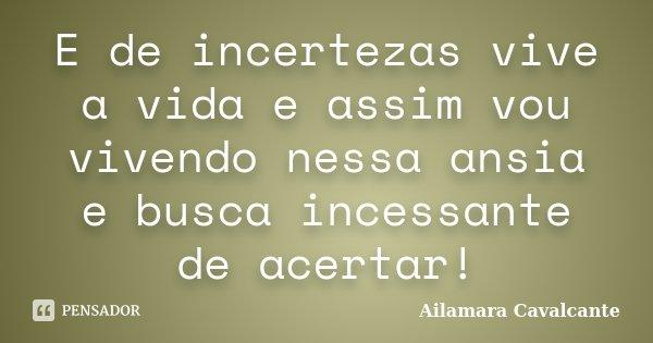 E de incertezas vive a vida e assim vou vivendo nessa ansia e busca incessante de acertar!... Frase de Ailamara Cavalcante.