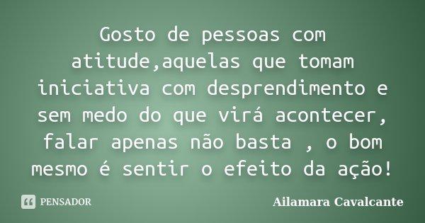 Gosto de pessoas com atitude,aquelas que tomam iniciativa com desprendimento e sem medo do que virá acontecer, falar apenas não basta , o bom mesmo é sentir o e... Frase de Ailamara Cavalcante.
