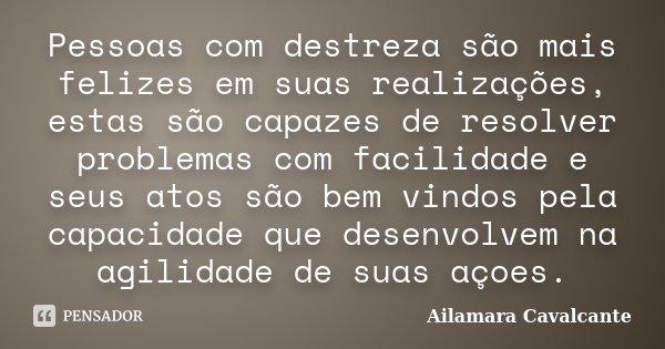 Pessoas com destreza são mais felizes em suas realizações, estas são capazes de resolver problemas com facilidade e seus atos são bem vindos pela capacidade que... Frase de Ailamara Cavalcante.