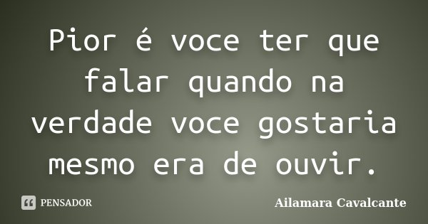 Pior é voce ter que falar quando na verdade voce gostaria mesmo era de ouvir.... Frase de Ailamara Cavalcante.