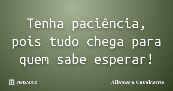 Tenha paciência, pois tudo chega para quem sabe esperar!... Frase de Ailamara Cavalcante.