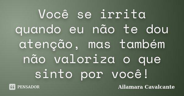 Você se irrita quando eu não te dou atenção, mas também não valoriza o que sinto por você!... Frase de Ailamara Cavalcante.