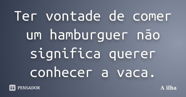 Ter vontade de comer um hamburguer não significa querer conhecer a vaca.... Frase de A ilha.