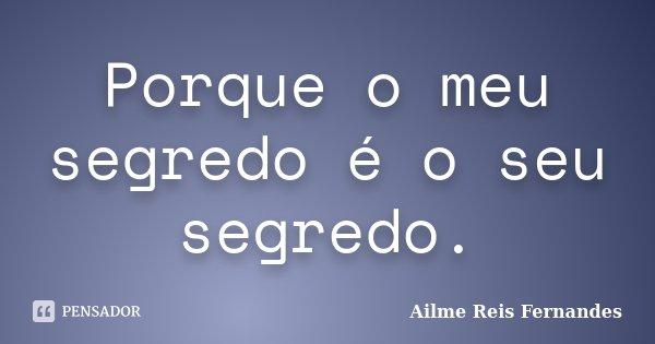 Porque o meu segredo é o seu segredo.... Frase de Ailme Reis Fernandes.