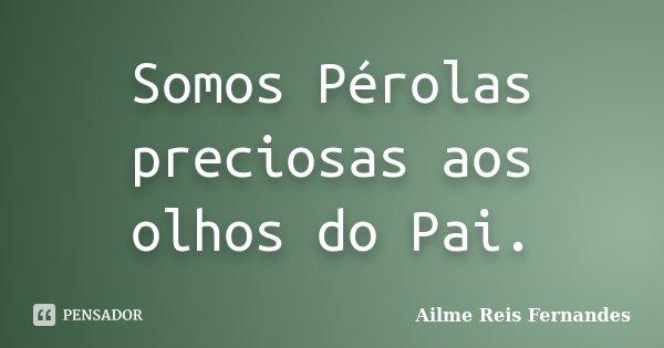 Somos Pérolas preciosas aos olhos do Pai.... Frase de Ailme Reis Fernandes.