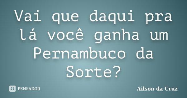Vai que daqui pra lá você ganha um Pernambuco da Sorte?... Frase de Ailson da Cruz.
