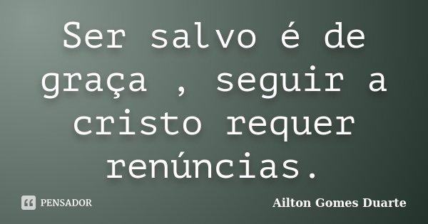 Ser salvo é de graça , seguir a cristo requer renúncias.... Frase de Ailton Gomes Duarte.