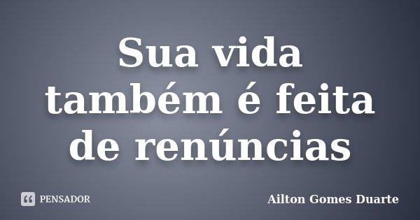 Sua vida também é feita de renúncias... Frase de Ailton Gomes Duarte.