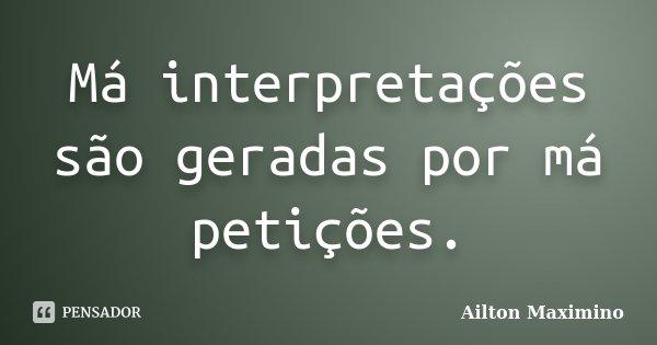 Má interpretações são geradas por má petições.... Frase de Ailton Maximino.