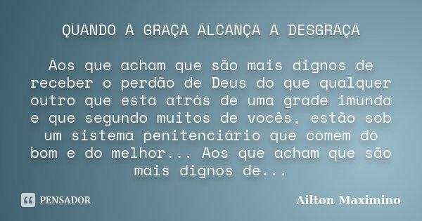 QUANDO A GRAÇA ALCANÇA A DESGRAÇA Aos que acham que são mais dignos de receber o perdão de Deus, do que qualquer outro que esta atrás de uma grade imunda e que ... Frase de Ailton Maximino.