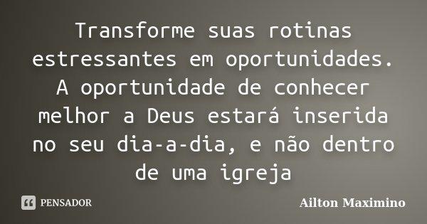 Transforme suas rotinas estressantes em oportunidades. A oportunidade de conhecer melhor a Deus estará inserida no seu dia-a-dia, e não dentro de uma igreja... Frase de Ailton Maximino.