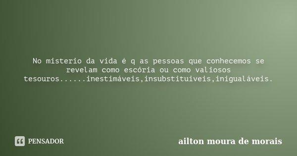 No misterio da vida é q as pessoas que conhecemos se revelam como escória ou como valiosos tesouros......inestimáveis,insubstituiveis,inigualáveis.... Frase de Ailton Moura de Morais.