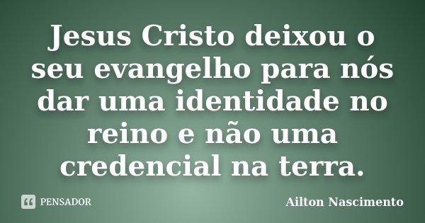 Jesus Cristo deixou o seu evangelho para nós dar uma identidade no reino e não uma credencial na terra.... Frase de Ailton Nascimento.