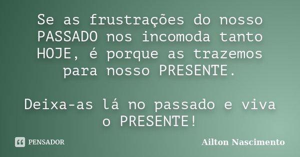 Se as frustrações do nosso PASSADO nos incomoda tanto HOJE, é porque as trazemos para nosso PRESENTE. Deixa-as lá no passado e viva o PRESENTE!... Frase de Ailton Nascimento.