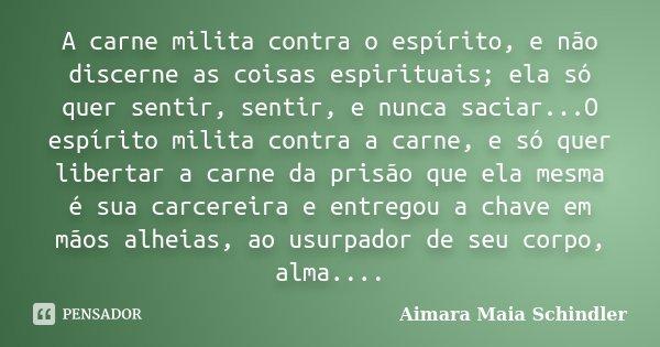 A carne milita contra o espírito, e não discerne as coisas espirituais; ela só quer sentir, sentir, e nunca saciar...O espírito milita contra a carne, e só quer... Frase de Aimara Maia Schindler.