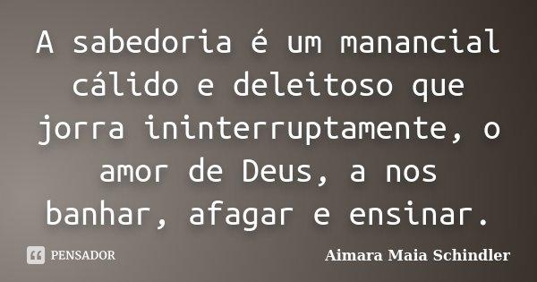 A sabedoria é um manancial cálido e deleitoso que jorra ininterruptamente, o amor de Deus, a nos banhar, afagar e ensinar.... Frase de Aimara Maia Schindler.