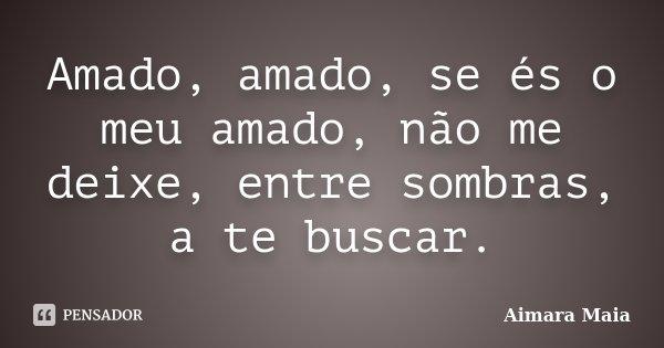 Amado, amado, se és o meu amado, não me deixe, entre sombras, a te buscar.... Frase de Aimara Maia.