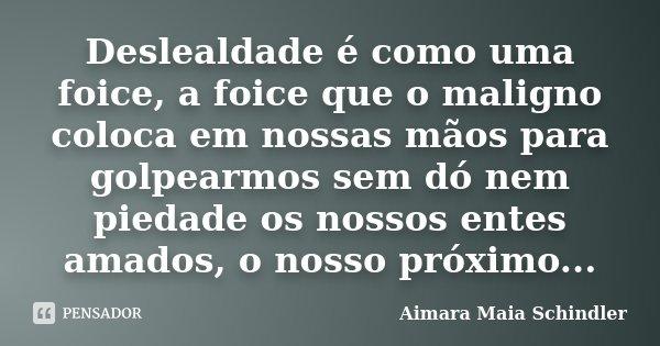 Deslealdade é como uma foice, a foice que o maligno coloca em nossas mãos para golpearmos sem dó nem piedade os nossos entes amados, o nosso próximo...... Frase de Aimara Maia Schindler.