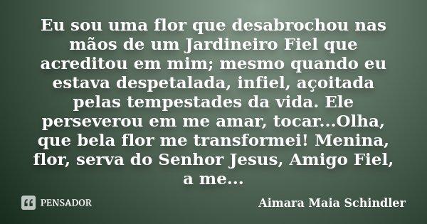 Eu sou uma flor que desabrochou nas mãos de um Jardineiro Fiel que acreditou em mim; mesmo quando eu estava despetalada, infiel, açoitada pelas tempestades da v... Frase de Aimara Maia Schindler.