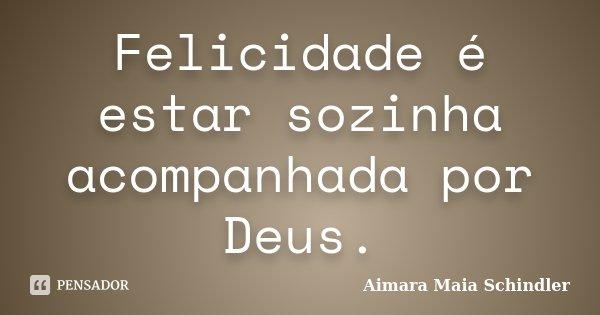 Felicidade é Estar Sozinha Acompanhada Aimara Maia Schindler