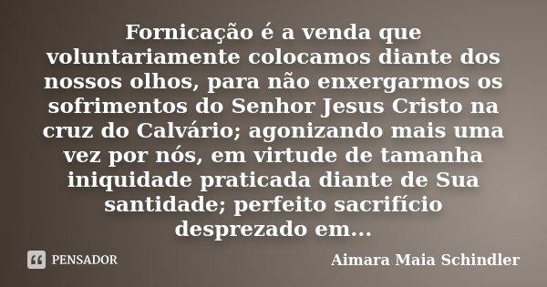 Fornicação é a venda que voluntariamente colocamos diante dos nossos olhos, para não enxergarmos os sofrimentos do Senhor Jesus Cristo na cruz do Calvário; agon... Frase de Aimara Maia Schindler.
