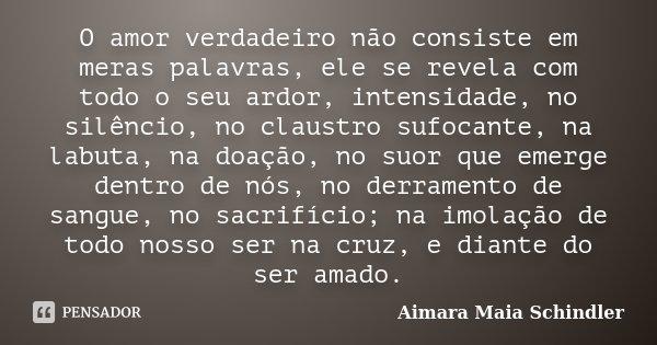 O amor verdadeiro não consiste em meras palavras, ele se revela com todo o seu ardor, intensidade, no silêncio, no claustro sufocante, na labuta, na doação, no ... Frase de Aimara Maia Schindler.