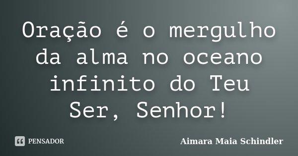 Oração é o mergulho da alma no oceano infinito do Teu Ser, Senhor!... Frase de Aimara Maia Schindler.
