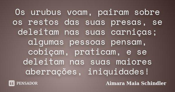 Os urubus voam, pairam sobre os restos das suas presas, se deleitam nas suas carniças; algumas pessoas pensam, cobiçam, praticam, e se deleitam nas suas maiores... Frase de Aimara Maia Schindler.