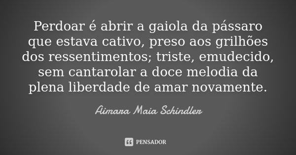 Perdoar é abrir a gaiola da pássaro que estava cativo, preso aos grilhões dos ressentimentos; triste, emudecido, sem cantarolar a doce melodia da plena liberdad... Frase de Aimara Maia Schindler.