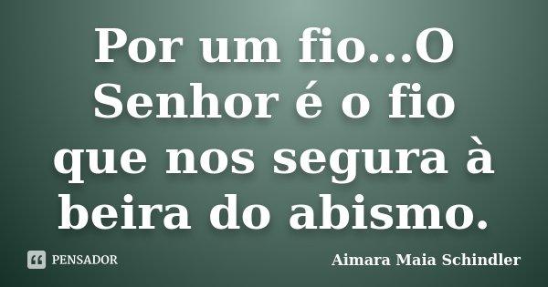 Por um fio...O Senhor é o fio que nos segura à beira do abismo.... Frase de Aimara Maia Schindler.