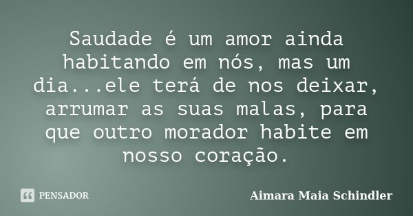 Saudade é um amor ainda habitando em nós, mas um dia...ele terá de nos deixar, arrumar as suas malas, para que outro morador habite em nosso coração.... Frase de Aimara Maia Schindler.