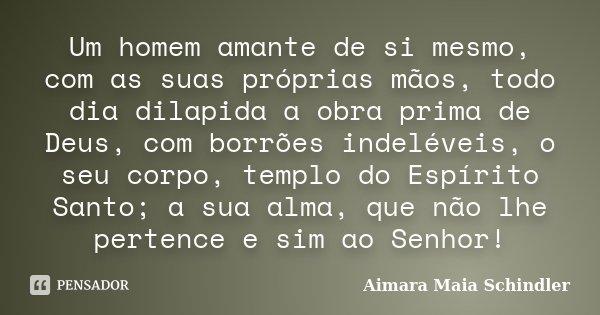 Um homem amante de si mesmo, com as suas próprias mãos, todo dia dilapida a obra prima de Deus, com borrões indeléveis, o seu corpo, templo do Espírito Santo; a... Frase de Aimara Maia Schindler.