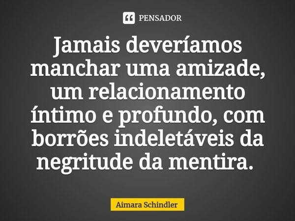 Jamais deveríamos manchar uma amizade, um relacionamento íntimo e profundo, com borrões indeletáveis da negritude da mentira. ... Frase de Aimara Schindler.