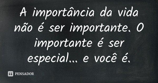 A importância da vida não é ser importante. O importante é ser especial... e você é.... Frase de Desconhecido.